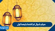 صيام شوال ام القضاء ايهما اولى