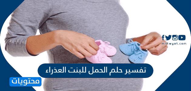 تفسير حلم الحمل للبنت العذراء