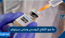 ما هو اللقاح الروسي ومتى سيتوفر
