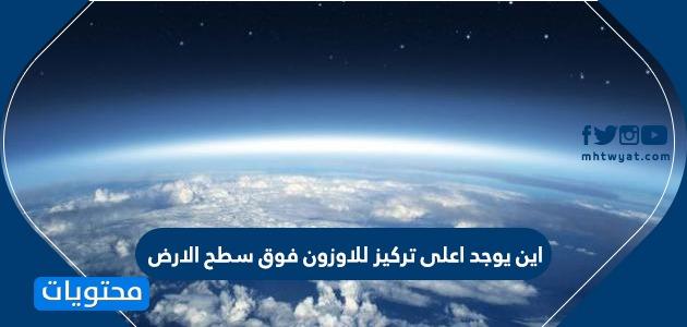 اين يوجد اعلى تركيز للاوزون فوق سطح الارض وما هي أهميتها