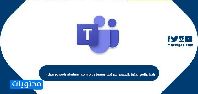 رابط برنامج الدخول للحصص عبر تيمز https schools almtmm com plus teams