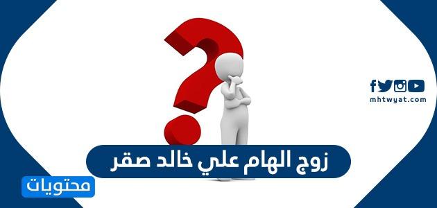 زوج الهام علي خالد صقر أهم المعلومات عنه