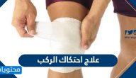 علاج احتكاك الركب .. وأسباب الإصابة به وطرق الوقاية منه