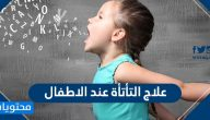 علاج التأتأة عند الاطفال .. وأسباب الإصابة بها ومضاعفاتها