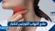 علاج التهاب اللوزتين للكبار .. افضل الطرق لعلاج اللوزتين في المنزل