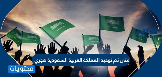 متى تم توحيد المملكة العربية السعودية هجري .. تاريخ توحيد المملكة