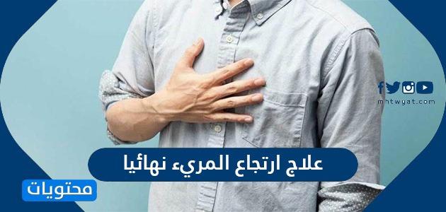 مرض ارتجاع علاج ارتجاع المريء نهائيا