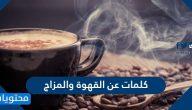 كلمات عن القهوة والمزاج وأجمل الرسائل التي تُقال في حب القهوة