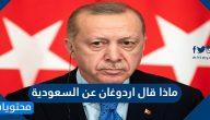 ماذا قال اردوغان عن السعودية .. تصريحات اردوغان الاخيرة