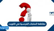 مقاطعة المنتجات الفرنسية في الكويت .. سبب مقاطعة المنتجات الفرنسية