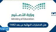 هل الاختبارات النهائية عن بعد 1442 .. مواعيد الاختبارات النهائية في السعودية