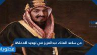 من ساعد الملك عبدالعزيز في توحيد المملكة العربية السعودية