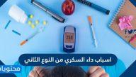 اسباب داء السكري من النوع الثاني .. واعراضه وطرق تشخيصه وعلاجه بالتفصيل