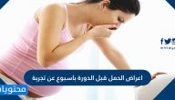 اعراض الحمل قبل الدوره باسبوع عن تجربة