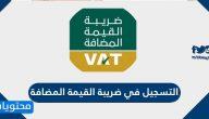 طريقة التسجيل في ضريبة القيمة المضافة السعودية للأفراد والمنشآت