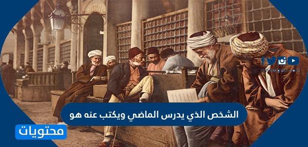الشخص الذي يدرس الماضي ويكتب عنه هو