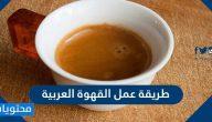 طريقة عمل القهوة العربية السعودية بخطوات سهلة