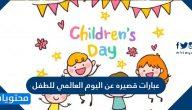 عبارات قصيره عن اليوم العالمي للطفل .. عبارات جميلة تقال للطفل