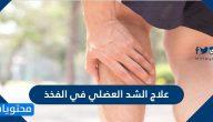 علاج الشد العضلي في الفخذ وما هي اسباب الاصابة بالشد العضلي