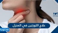 علاج اللوزتين في المنزل .. علاج التهاب اللوز بطرق بسيطة ووصفات طبيعية