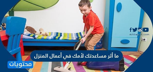 ما أثر مساعدتك لأمك في أعمال المنزل