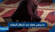 ما يمكن فعله عند انتظار الصلاة