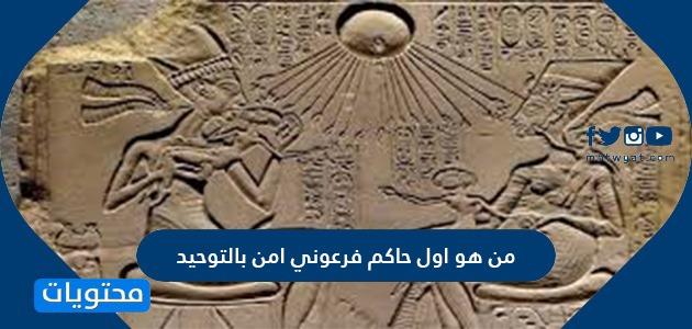 من هو اول حاكم فرعوني امن بالتوحيد