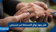 هل يجوز زواج المسلمة من مسيحي
