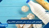العوامل التي تساعد على امتصاص الكالسيوم ومعوقات امتصاصه