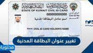 طريقة تغيير عنوان البطاقة المدنية الكويت وكيفية تغيير الصورة في البطاقة المدنية