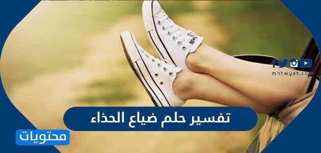 تفسير حلم ضياع الحذاء للعزباء والمتزوجة والمطلقة موقع محتويات