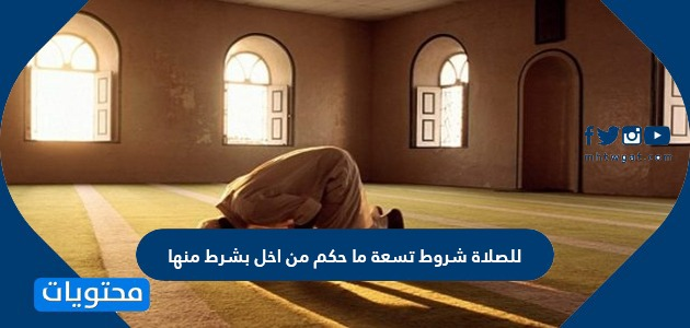 للصلاة شروط تسعة ما حكم من اخل بشرط منها