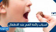 اسباب رائحة الفم عند الاطفال وطرق علاجها والوقاية من حدوثها