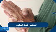 اسباب رعشة اليدين وانواعها وطرق علاجها وتشخيصها والوقاية من حدوثها