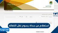 استعلام عن سداد رسوم نقل الكفاله من وزارة العمل السعودية 2021