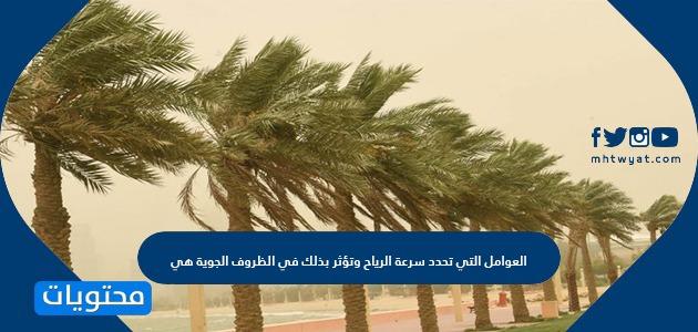 العوامل التي تحدد سرعة الرياح وتؤثر بذلك في الظروف الجوية هي
