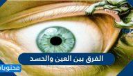 الفرق بين العين والحسد واعراض كل منهما