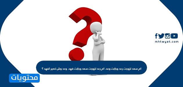 ام سعد تزوجت رعد وجابت وعد. ام رعد تزوجت سعد وجابت فهد. وعد وش تصير لفهد ؟