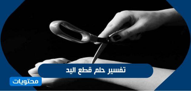 تفسير حلم قطع اليد للعزباء والمتزوجة وللرجل وللطفل بالتفصيل
