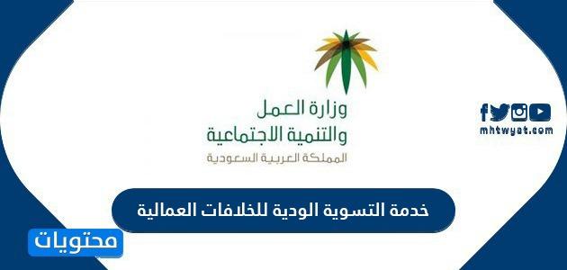 خدمة التسوية الودية للخلافات العمالية عبر بوابة وزارة الموارد البشرية