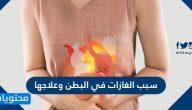 سبب الغازات في البطن وعلاجها واهم النصائح للتخلص من غازات البطن