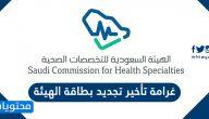 غرامة تأخير تجديد بطاقة الهيئة السعودية للتخصصات الصحية