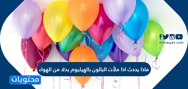ماذا يحدث اذا ملأت البالون بالهيليوم بدلا من الهواء