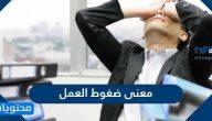ما معنى ضغوط العمل وما هي أشكال ومسببات ضغوط العمل