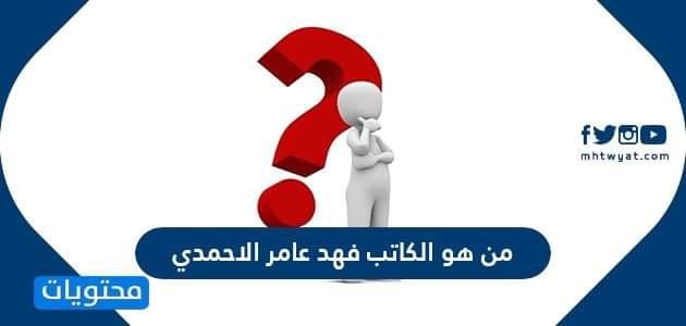 من هو الكاتب فهد عامر الأحمدي
