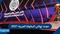 موعد نهائي البطولة العربية 2021