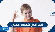 كيف اقوي شخصية طفلي بطريقة فعالة وصحيحة