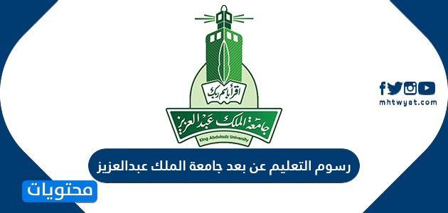 كم رسوم التعليم عن بعد في جامعة الملك عبدالعزيز وطريقة دفع الرسوم