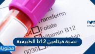 كم نسبة فيتامين b12 الطبيعية
