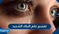 تفسير حلم البكاء الشديد للعزباء والمتزوجة والحامل بالتفصيل